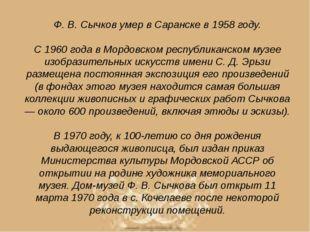 Ф. В. Сычков умер в Саранске в 1958 году.  С 1960 года в Мордовском республи