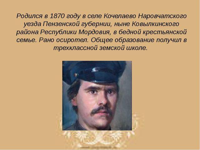 Родился в 1870 году в селе Кочелаево Наровчатского уезда Пензенской губернии,...