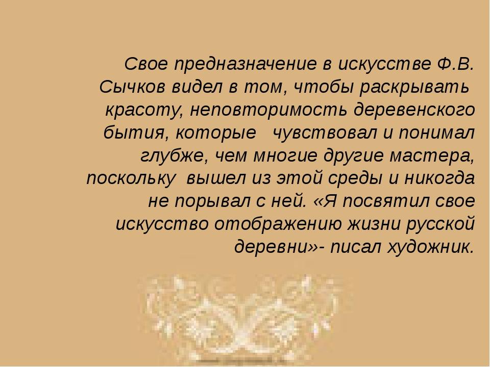 Свое предназначение в искусстве Ф.В. Сычков видел в том, чтобы раскрывать кра...