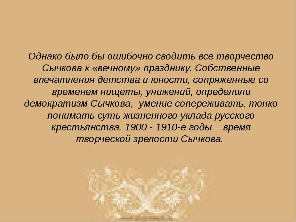 Однако было бы ошибочно сводить все творчество Сычкова к «вечному» празднику....
