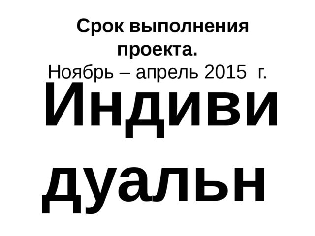 Срок выполнения проекта. Ноябрь – апрель 2015 г. Индивидуальные задания: Сим...