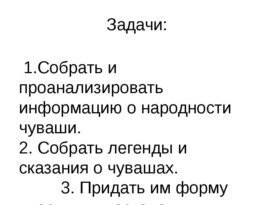 Задачи: 1.Собрать и проанализировать информацию о народности чуваши. 2. Собра...