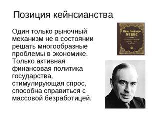 Позиция кейнсианства Один только рыночный механизм не в состоянии решать мно