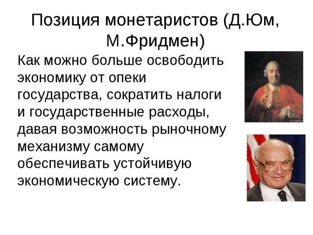 Позиция монетаристов (Д.Юм, М.Фридмен) Как можно больше освободить экономику...