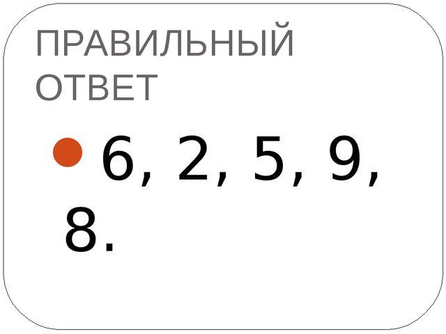 ПРАВИЛЬНЫЙ ОТВЕТ 6, 2, 5, 9, 8.