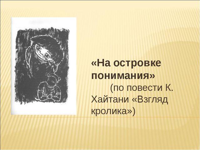«На островке понимания» (по повести К. Хайтани «Взгляд кролика»)