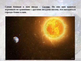 Самая близкая к нам звезда – Солнце. Но оно нам кажется огромным по сравнению