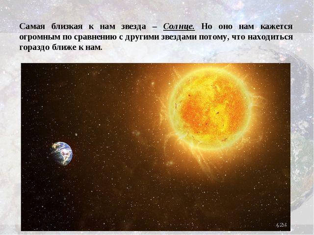 Самая близкая к нам звезда – Солнце. Но оно нам кажется огромным по сравнению...