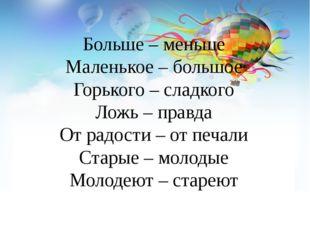 Больше – меньше Маленькое – большое Горького – сладкого Ложь – правда От радо