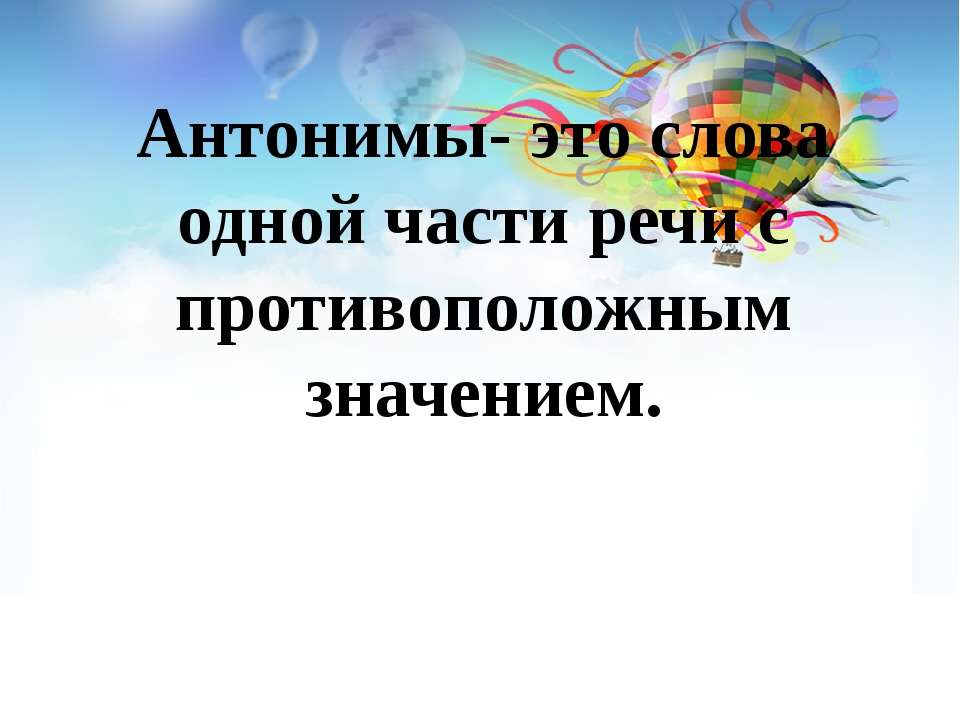 Антонимы- это слова одной части речи с противоположным значением.