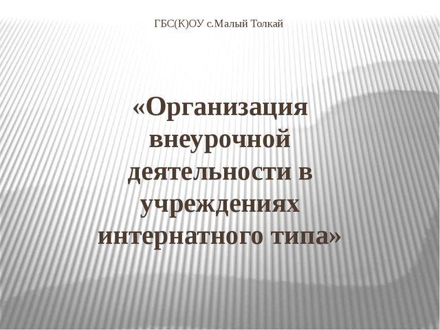 ГБС(К)ОУ с.Малый Толкай «Организация внеурочной деятельности в учреждениях ин...