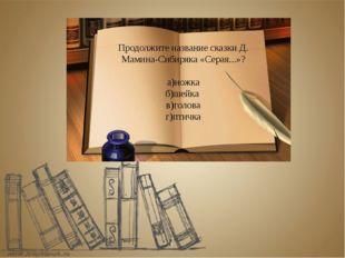 Продолжите название сказки Д. Мамина-Сибиряка «Серая...»? а)ножка б)шейка в)г