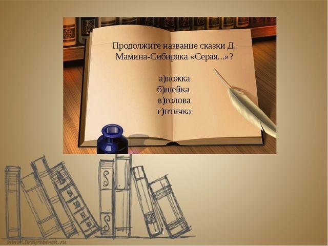 Продолжите название сказки Д. Мамина-Сибиряка «Серая...»? а)ножка б)шейка в)г...