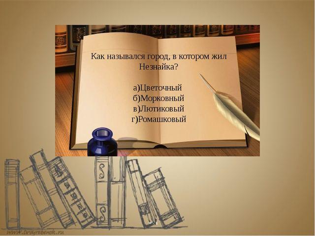 Как назывался город, в котором жил Незнайка? а)Цветочный б)Морковный в)Лютико...