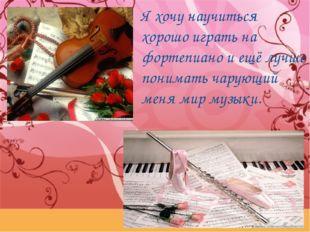 Я хочу научиться хорошо играть на фортепиано и ещё лучше понимать чарующий ме