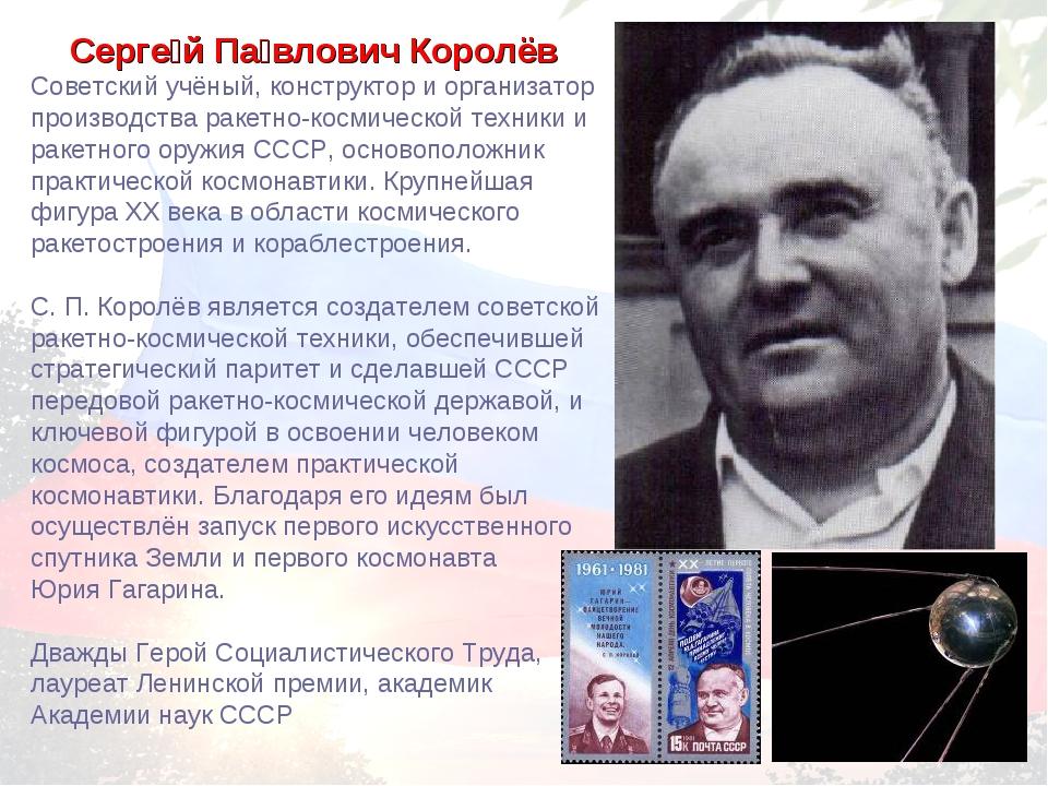 Серге́й Па́влович Королёв Советский учёный, конструктор и организатор произво...