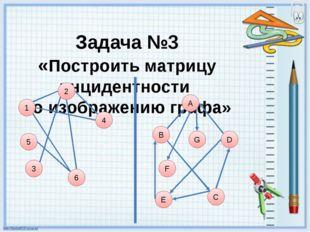 Задача №3 «Построить матрицу инцидентности по изображению графа» 1 5 6 4 3 А