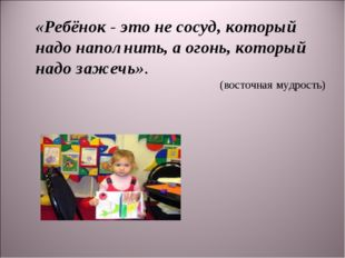 «Ребёнок - это не сосуд, который надо наполнить, а огонь, который надо зажечь
