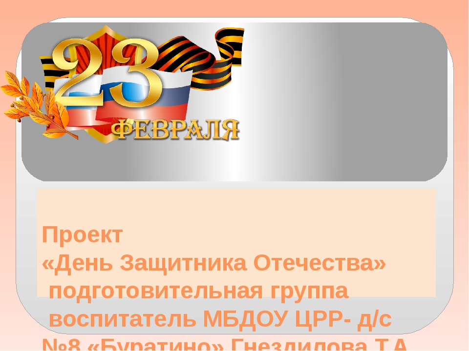 Проект «День Защитника Отечества» подготовительная группа воспитатель МБДО...