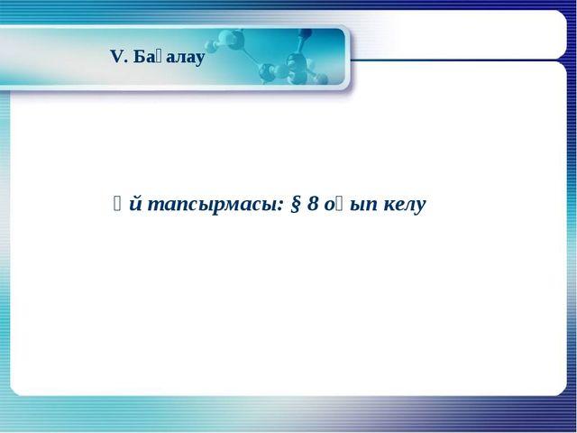 V. Бағалау Үй тапсырмасы: § 8 оқып келу