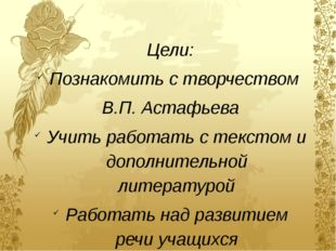 Цели: Познакомить с творчеством В.П. Астафьева Учить работать с текстом и доп