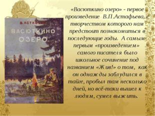 «Васюткино озеро» - первое произведение В.П.Астафьева, с творчеством которого