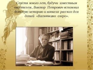 Спустя много лет, будучи известным писателем, Виктор Петрович вспомнил детску