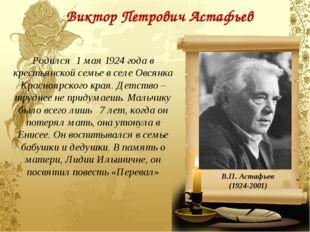 Виктор Петрович Астафьев В.П. Астафьев (1924-2001) Родился 1 мая 1924 года в