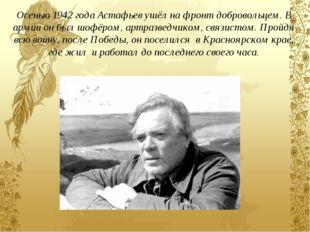 Осенью 1942 года Астафьев ушёл на фронт добровольцем. В армии он был шофёром,