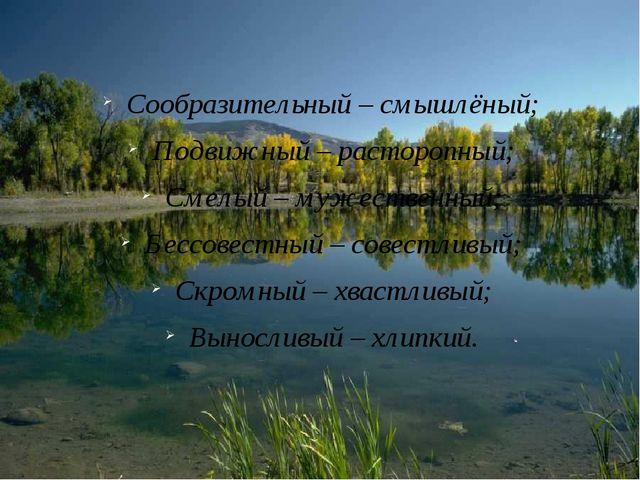 Сообразительный – смышлёный; Подвижный – расторопный; Смелый – мужественный;...