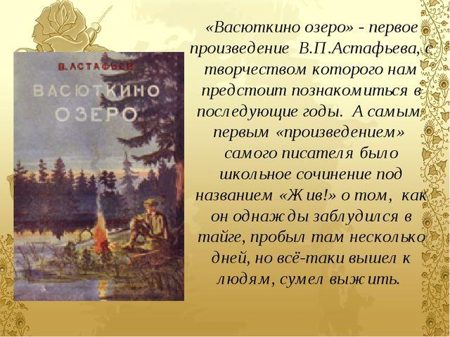 «Васюткино озеро» - первое произведение В.П.Астафьева, с творчеством которого...