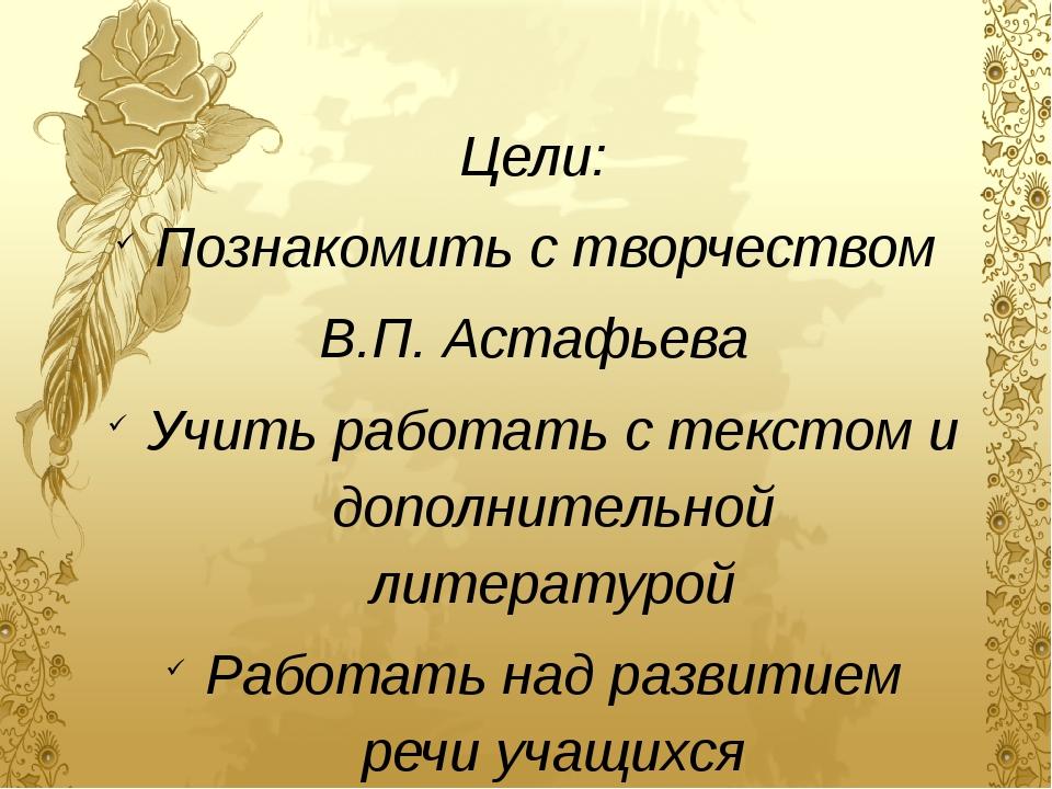 Цели: Познакомить с творчеством В.П. Астафьева Учить работать с текстом и доп...
