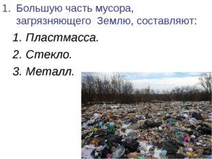 Большую часть мусора, загрязняющего Землю, составляют: 1. Пластмасса. 2. Стек