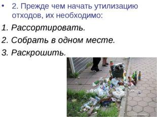 2. Прежде чем начать утилизацию отходов, их необходимо: 1. Рассортировать. 2.