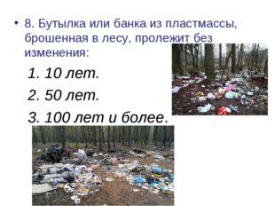 8. Бутылка или банка из пластмассы, брошенная в лесу, пролежит без изменения: