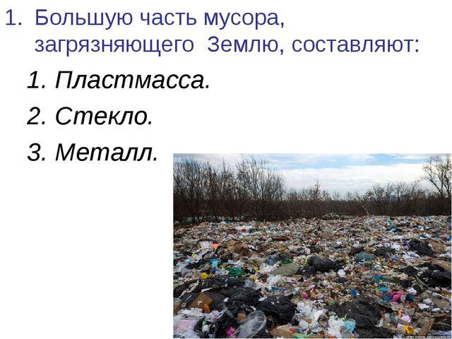 Большую часть мусора, загрязняющего Землю, составляют: 1. Пластмасса. 2. Стек...