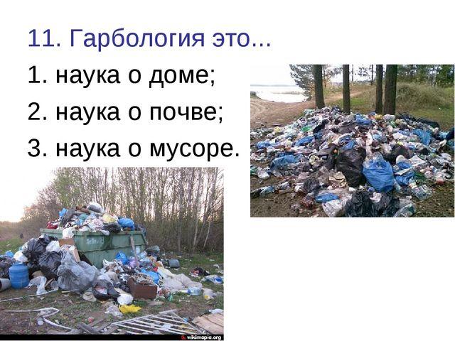 11. Гарбология это... 1. наука о доме; 2. наука о почве; 3. наука о мусоре.