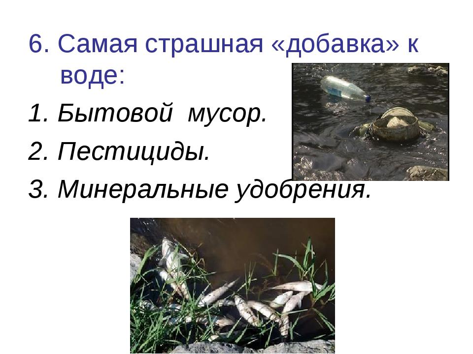 6. Самая страшная «добавка» к воде: 1. Бытовой мусор. 2. Пестициды. 3. Минера...
