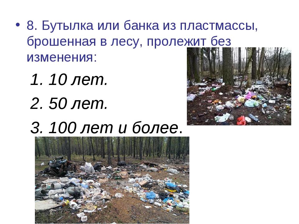 8. Бутылка или банка из пластмассы, брошенная в лесу, пролежит без изменения:...