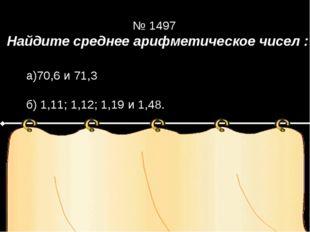 Найдите среднее арифметическое чисел : Решение № 1497 а)70,6 и 71,3 б) 1,11;
