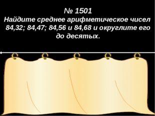 № 1501 Найдите среднее арифметическое чисел 84,32; 84,47; 84,56 и 84,68 и ок