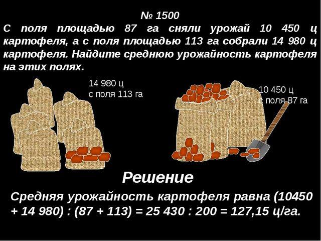 № 1500 С поля площадью 87 га сняли урожай 10 450 ц картофеля, а с поля площа...