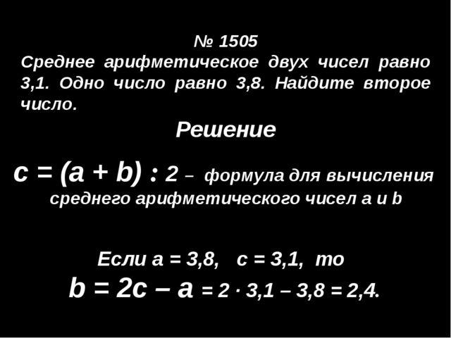 № 1505 Среднее арифметическое двух чисел равно 3,1. Одно число равно 3,8. На...