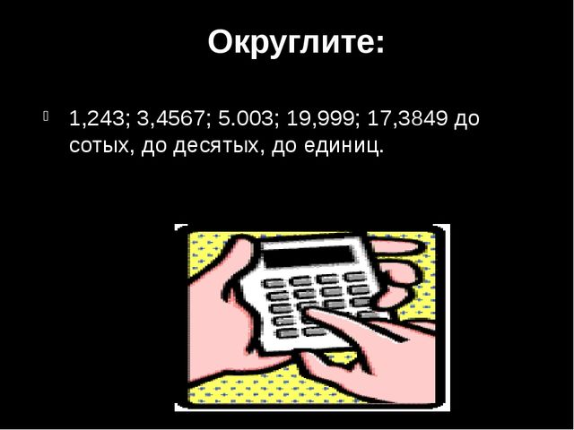Округлите: 1,243; 3,4567; 5.003; 19,999; 17,3849 до сотых, до десятых, до ед...