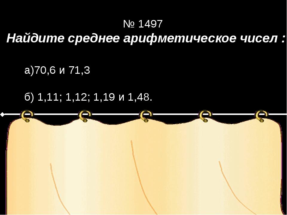 Найдите среднее арифметическое чисел : Решение № 1497 а)70,6 и 71,3 б) 1,11;...