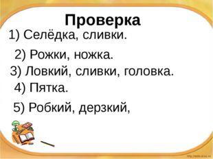 1) Селёдка, сливки. 2) Рожки, ножка. 3) Ловкий, сливки, головка. 4) Пятка. 5)