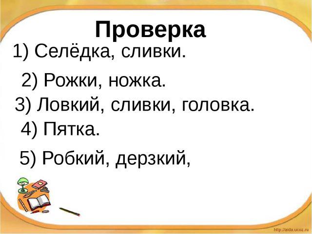 1) Селёдка, сливки. 2) Рожки, ножка. 3) Ловкий, сливки, головка. 4) Пятка. 5)...