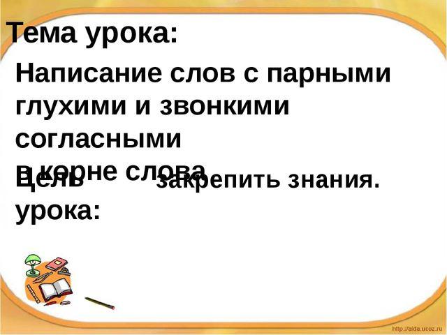 Тема урока: Написание слов с парными глухими и звонкими согласными в корне сл...