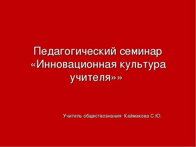 Педагогический семинар «Инновационная культура учителя»» Учитель обществознан...