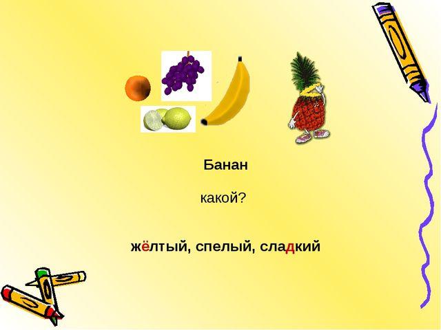 жёлтый, спелый, сладкий Банан какой?